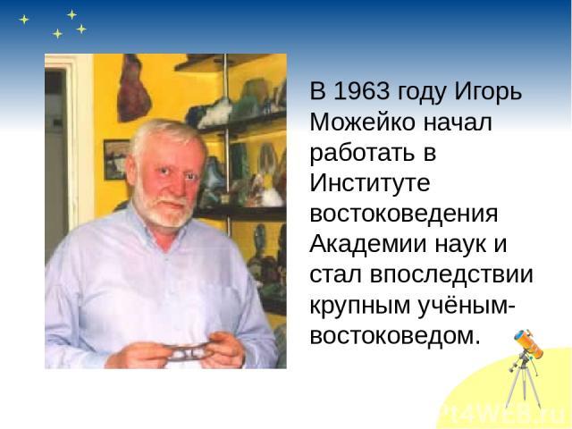В 1963 году Игорь Можейко начал работать в Институте востоковедения Академии наук и стал впоследствии крупным учёным-востоковедом.