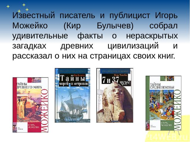 Известный писатель и публицист Игорь Можейко (Кир Булычев) собрал удивительные факты о нераскрытых загадках древних цивилизаций и рассказал о них на страницах своих книг.