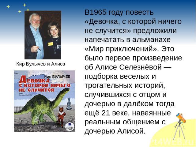 В1965 году повесть «Девочка, с которой ничего не случится» предложили напечатать в альманахе «Мир приключений». Это было первое произведение об Алисе Селезнёвой — подборка веселых и трогательных историй, случившихся с отцом и дочерью в далёком тогда…