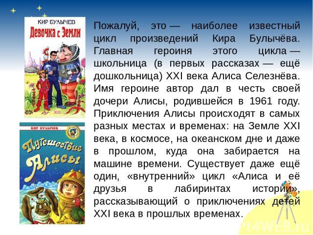 Пожалуй, это— наиболее известный цикл произведений Кира Булычёва. Главная героиня этого цикла— школьница (в первых рассказах— ещё дошкольница) XXI века Алиса Селезнёва. Имя героине автор дал в честь своей дочери Алисы, родившейся в 1961 году. При…