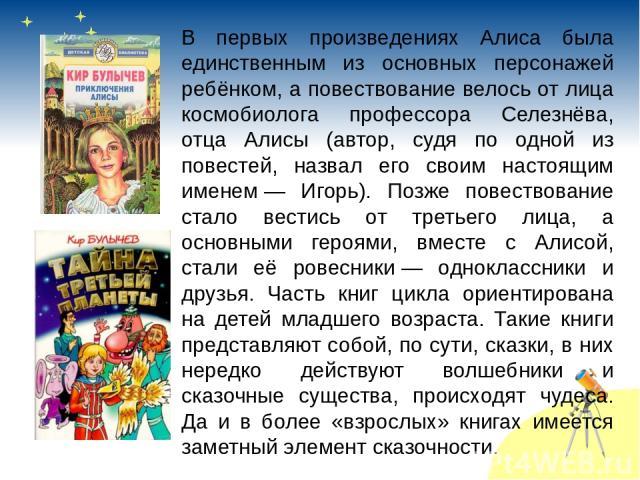 В первых произведениях Алиса была единственным из основных персонажей ребёнком, а повествование велось от лица космобиолога профессора Селезнёва, отца Алисы (автор, судя по одной из повестей, назвал его своим настоящим именем— Игорь). Позже повеств…