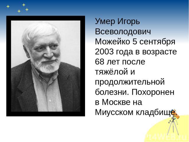 Умер Игорь Всеволодович Можейко 5 сентября 2003 года в возрасте 68 лет после тяжёлой и продолжительной болезни. Похоронен в Москве на Миусском кладбище.