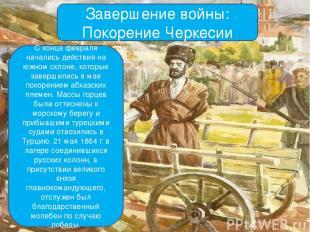 Завершение войны: Покорение Черкесии С конца февраля начались действия на южном