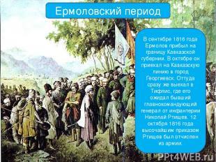 Ермоловский период В сентябре 1816 года Ермолов прибыл на границу Кавказской губ
