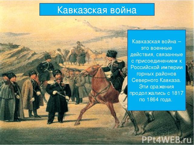 Кавказская война Кавказская война – это военные действия, связанные с присоединением к Российской империи горных районов Северного Кавказа. Эти сражения продолжались с 1817 по 1864 года.