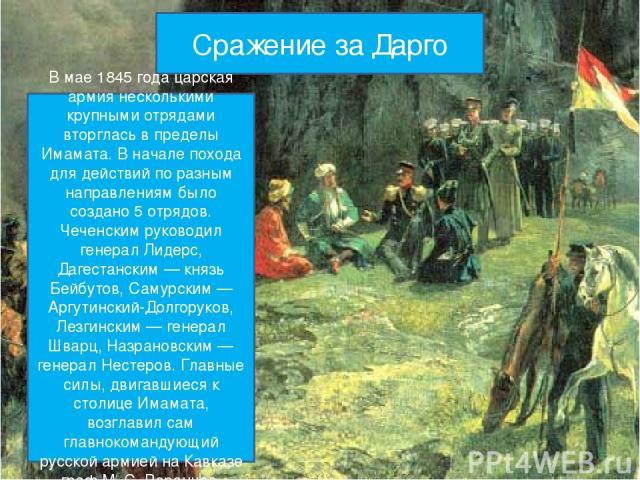 Сражение за Дарго В мае 1845 года царская армия несколькими крупными отрядами вторглась в пределы Имамата. В начале похода для действий по разным направлениям было создано 5 отрядов. Чеченским руководил генерал Лидерс, Дагестанским — князь Бейбутов,…