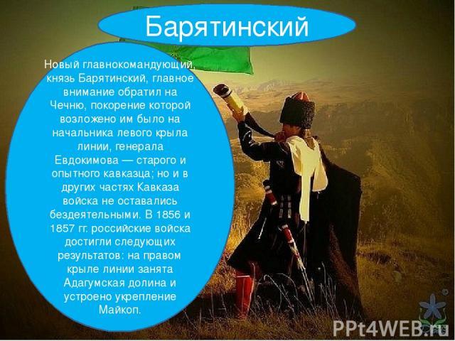 Барятинский Новый главнокомандующий, князь Барятинский, главное внимание обратил на Чечню, покорение которой возложено им было на начальника левого крыла линии, генерала Евдокимова — старого и опытного кавказца; но и в других частях Кавказа войска н…