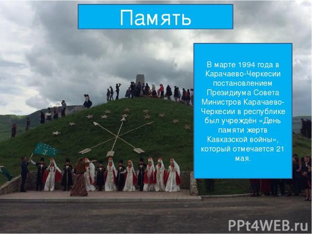 Память В марте 1994 года в Карачаево-Черкесии постановлением Президиума Совета Министров Карачаево-Черкесии в республике был учреждён «День памяти жертв Кавказской войны», который отмечается 21 мая.