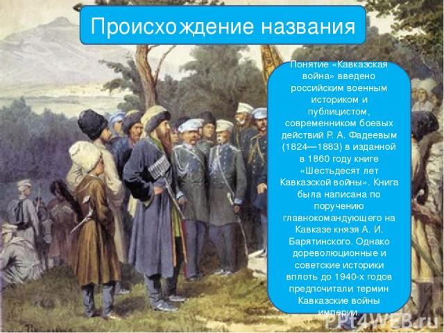 Происхождение названия Понятие «Кавказская война» введено российским военным историком и публицистом, современником боевых действий Р. А. Фадеевым (1824—1883) в изданной в 1860 году книге «Шестьдесят лет Кавказской войны». Книга была написана по пор…