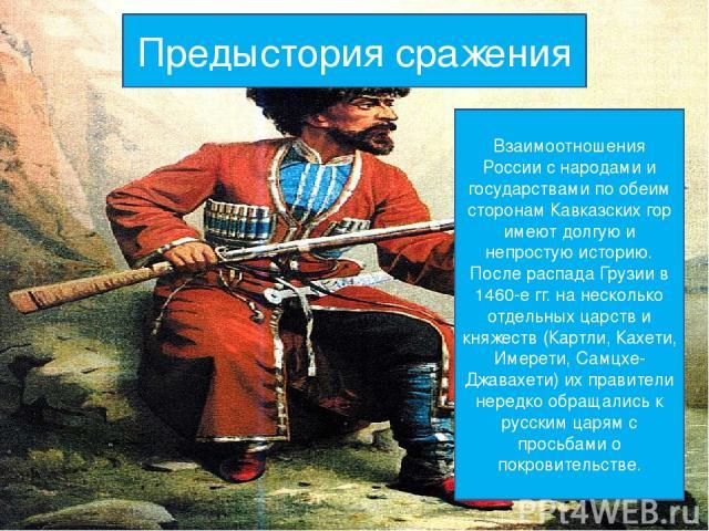 Предыстория сражения Взаимоотношения России с народами и государствами по обеим сторонам Кавказских гор имеют долгую и непростую историю. После распада Грузии в 1460-е гг. на несколько отдельных царств и княжеств (Картли, Кахети, Имерети, Самцхе-Джа…