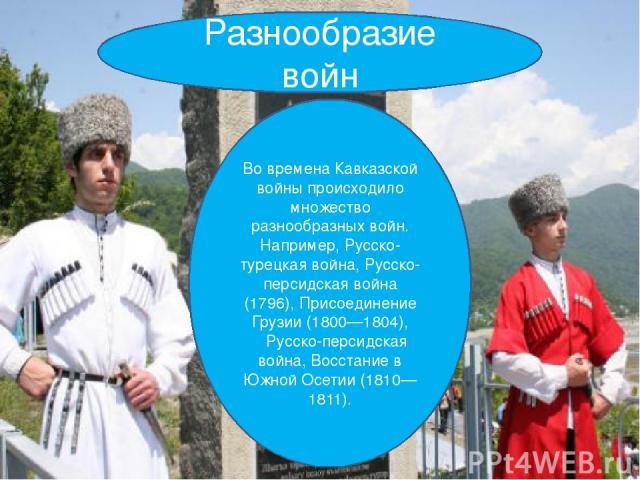 Разнообразие войн Во времена Кавказской войны происходило множество разнообразных войн. Например, Русско-турецкая война, Русско-персидская война (1796), Присоединение Грузии (1800—1804), Русско-персидская война, Восстание в Южной Осетии (1810—1811).