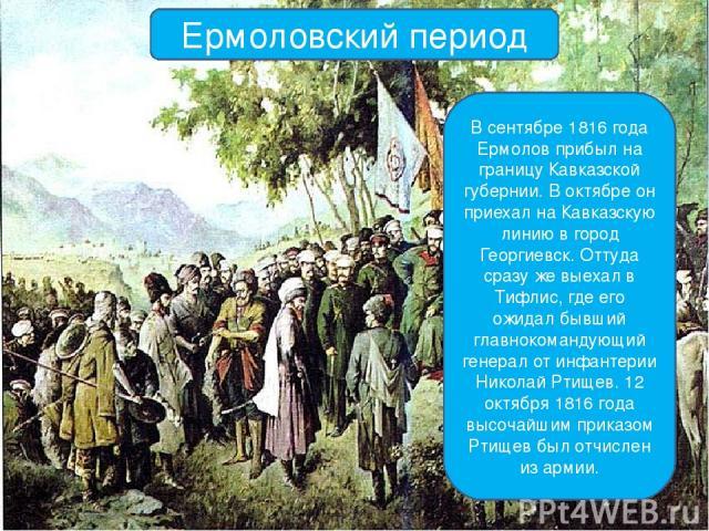 Ермоловский период В сентябре 1816 года Ермолов прибыл на границу Кавказской губернии. В октябре он приехал на Кавказскую линию в город Георгиевск. Оттуда сразу же выехал в Тифлис, где его ожидал бывший главнокомандующий генерал от инфантерии Никола…