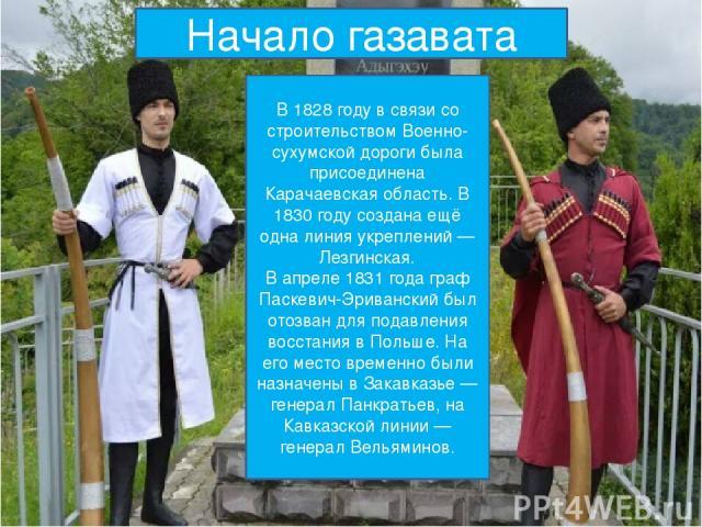 Начало газавата В 1828 году в связи со строительством Военно-сухумской дороги была присоединена Карачаевская область. В 1830 году создана ещё одна линия укреплений — Лезгинская. В апреле 1831 года граф Паскевич-Эриванский был отозван для подавления …