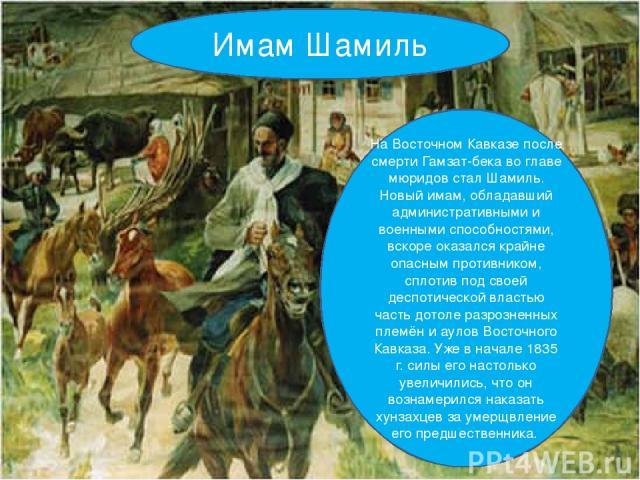 Имам Шамиль На Восточном Кавказе после смерти Гамзат-бека во главе мюридов стал Шамиль. Новый имам, обладавший административными и военными способностями, вскоре оказался крайне опасным противником, сплотив под своей деспотической властью часть дото…