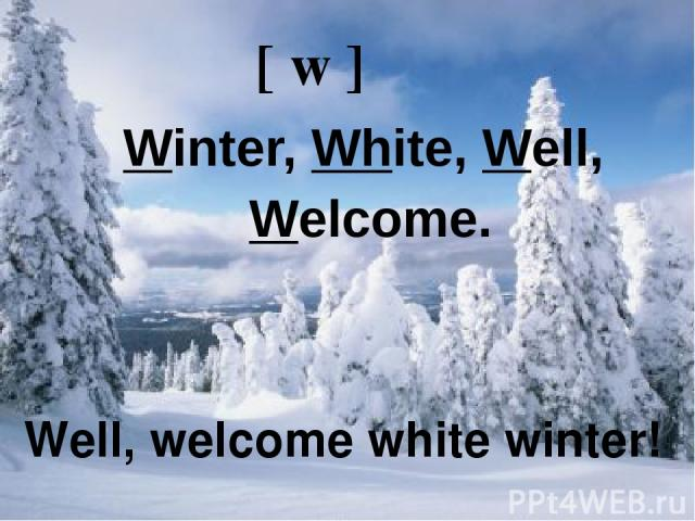 Well, welcome white winter! [ w ] Winter, White, Well, Welcome. Well, welcome white winter!