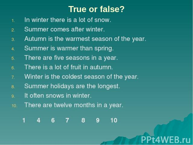 True or false? In winter there is a lot of snow. Summer comes after winter. Autumn is the warmest season of the year. Summer is warmer than spring. There are five seasons in a year. There is a lot of fruit in autumn. Winter is the coldest season of …