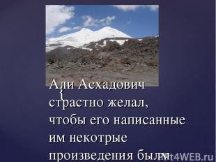 Али Асхадович страстно желал, чтобы его написанные им некотрые произведения былм