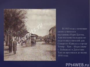 В 1915 году с помощью своего учителя и наставника Нури Цагова, Али поступил на к