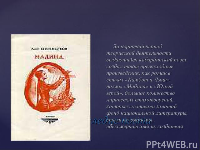 Творческое наследие поэта За короткий период творческой деятельности выдающийся кабардинский поэт создал такие превосходные произведения, как роман в стихах «Камбот и Ляца», поэмы «Мадина» и «Юный герой», большое количество лирических стихотворений,…