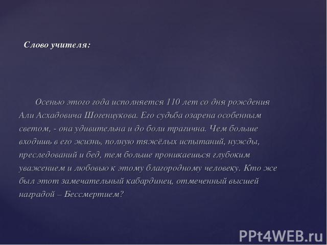 Осенью этого года исполняется 110 лет со дня рождения Али Асхадовича Шогенцукова. Его судьба озарена особенным светом, - она удивительна и до боли трагична. Чем больше входишь в его жизнь, полную тяжёлых испытаний, нужды, преследований и бед, тем бо…