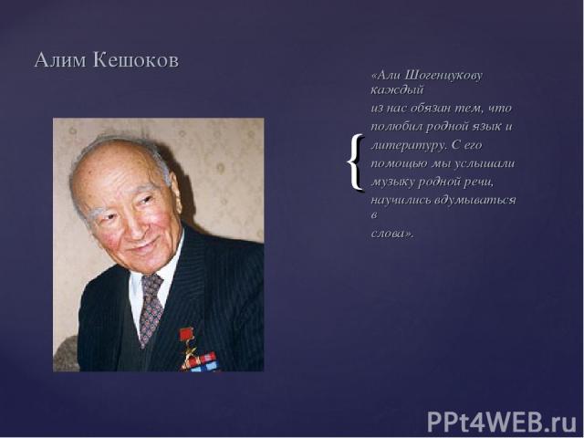 «Али Шогенцукову каждый из нас обязан тем, что полюбил родной язык и литературу. С его помощью мы услышали музыку родной речи, научились вдумываться в слова». Алим Кешоков {