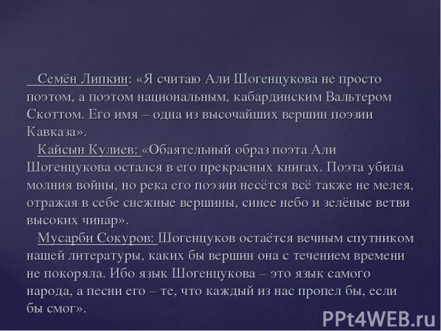 Семён Липкин: «Я считаю Али Шогенцукова не просто поэтом, а поэтом национальным, кабардинским Вальтером Скоттом. Его имя – одна из высочайших вершин поэзии Кавказа». Кайсын Кулиев: «Обаятельный образ поэта Али Шогенцукова остался в его прекрасных кн…