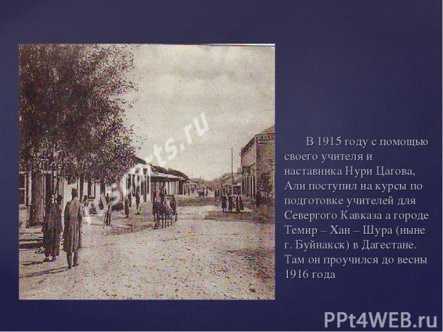 В 1915 году с помощью своего учителя и наставника Нури Цагова, Али поступил на курсы по подготовке учителей для Севергого Кавказа а городе Темир – Хан – Шура (ныне г. Буйнакск) в Дагестане. Там он проучился до весны 1916 года.
