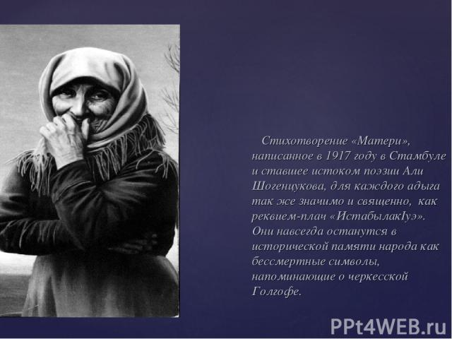 Стихотворение «Матери», написанное в 1917 году в Стамбуле и ставшее истоком поэзии Али Шогенцукова, для каждого адыга так же значимо и священно, как реквием-плач «ИстабылакIуэ». Они навсегда останутся в исторической памяти народа как бессмертные сим…