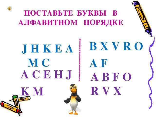 ПОСТАВЬТЕ БУКВЫ В АЛФАВИТНОМ ПОРЯДКЕ J H K E A M C B X V R O A F A C E H J K M A B F O R V X