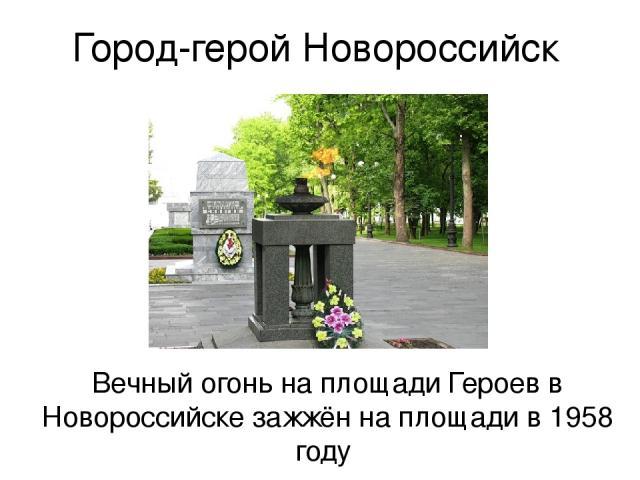 Город-герой Новороссийск Вечный огонь на площади Героев в Новороссийске зажжён на площади в 1958 году