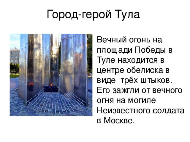 Город-герой Тула Вечный огонь на площади Победы в Туле находится в центре обелиска в виде трёх штыков. Его зажгли от вечного огня на могиле Неизвестного солдата в Москве.