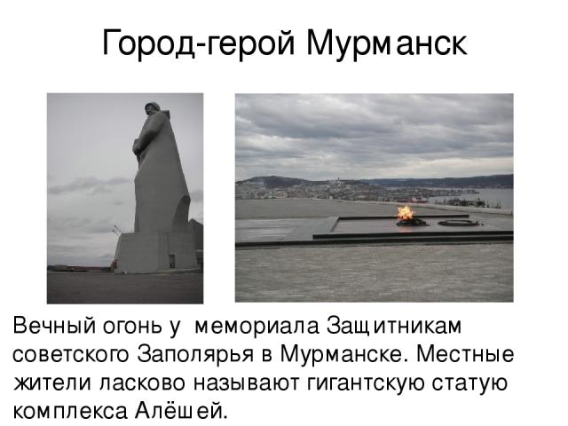Город-герой Мурманск Вечный огонь у мемориала Защитникам советского Заполярья в Мурманске. Местные жители ласково называют гигантскую статую комплекса Алёшей.