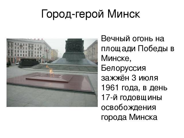 Город-герой Минск Вечный огонь на площади Победы в Минске, Белоруссия зажжён 3 июля 1961 года, в день 17-й годовщины освобождения города Минска