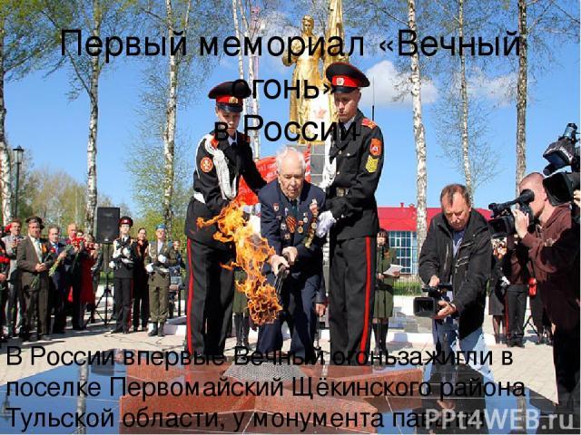 Первый мемориал «Вечный огонь» в России В России впервые Вечный огоньзажигли в поселке Первомайский Щёкинского района Тульской области, у монумента павшим героям. 6 мая 1956 года