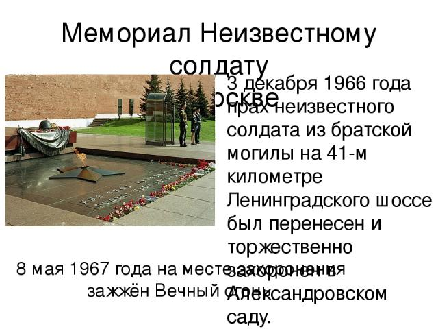 Мемориал Неизвестному солдату в Москве 3 декабря 1966 года прах неизвестного солдата из братской могилы на 41-м километре Ленинградского шоссе был перенесен и торжественно захоронен в Александровском саду. 8 мая 1967 года на месте захоронения зажжён…