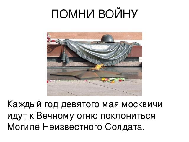 ПОМНИ ВОЙНУ Каждый год девятого мая москвичи идут к Вечному огню поклониться Могиле Hеизвестного Солдата.