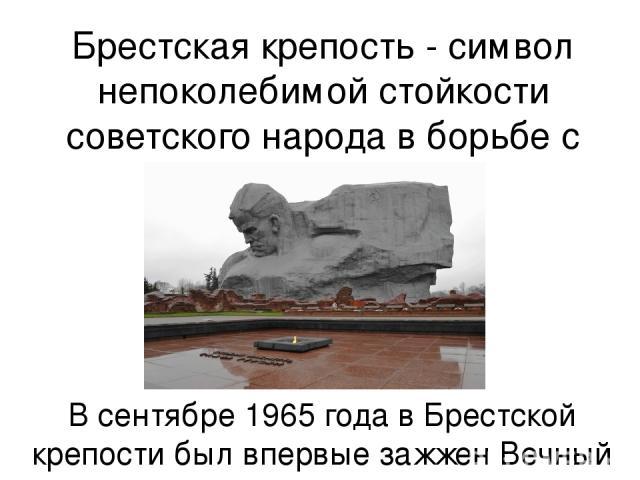 Брестская крепость - символ непоколебимой стойкости советского народа в борьбе с фашистами В сентябре 1965 года в Брестской крепости был впервые зажжен Вечный огонь
