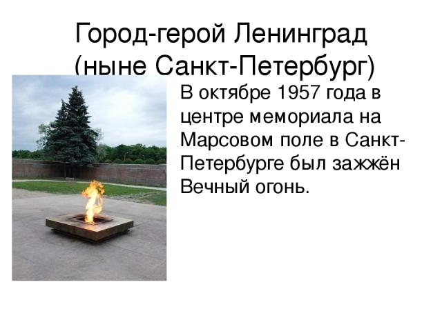 Город-герой Ленинград (ныне Санкт-Петербург) В октябре 1957 года в центре мемориала на Марсовом поле в Санкт-Петербурге был зажжён Вечный огонь.