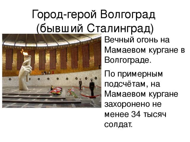Город-герой Волгоград (бывший Сталинград) Вечный огонь на Мамаевом кургане в Волгограде. По примерным подсчётам, на Мамаевом кургане захоронено не менее 34 тысяч солдат.