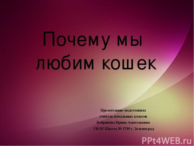 Презентацию подготовила учитель начальных классов Бобринёва Ирина Анатольевна ГБОУ Школа № 1739 г. Зеленоград Почему мы любим кошек