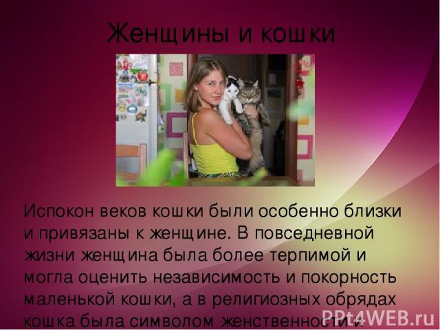 Женщины и кошки Испокон веков кошки были особенно близки и привязаны к женщине. В повседневной жизни женщина была более терпимой и могла оценить независимость и покорность маленькой кошки, а в религиозных обрядах кошка была символом женственности и …
