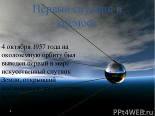 Первый спутник в космосе 4 октября 1957 года на околоземную орбиту был выведен п