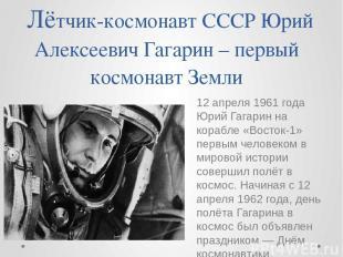 Лётчик-космонавт СССР Юрий Алексеевич Гагарин – первый космонавт Земли 12 апреля