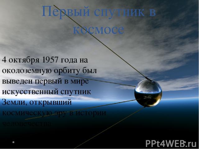 Первый спутник в космосе 4 октября 1957 года на околоземную орбиту был выведен первый в мире искусственный спутник Земли, открывший космическую эру в истории человечества