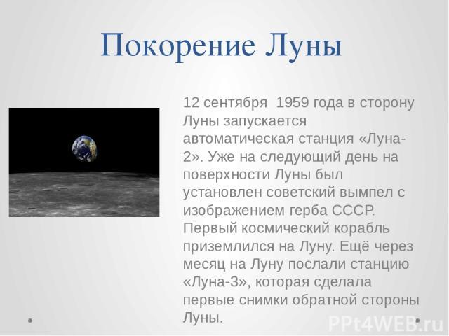Покорение Луны 12 сентября 1959 года в сторону Луны запускается автоматическая станция «Луна-2». Уже на следующий день на поверхности Луны был установлен советский вымпел с изображением герба СССР. Первый космический корабль приземлился на Луну. Ещё…
