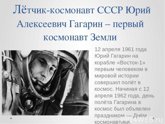 Лётчик-космонавт СССР Юрий Алексеевич Гагарин – первый космонавт Земли 12 апреля 1961 года Юрий Гагарин на корабле «Восток-1» первым человеком в мировой истории совершил полёт в космос. Начиная с 12 апреля 1962 года, день полёта Гагарина в космос бы…