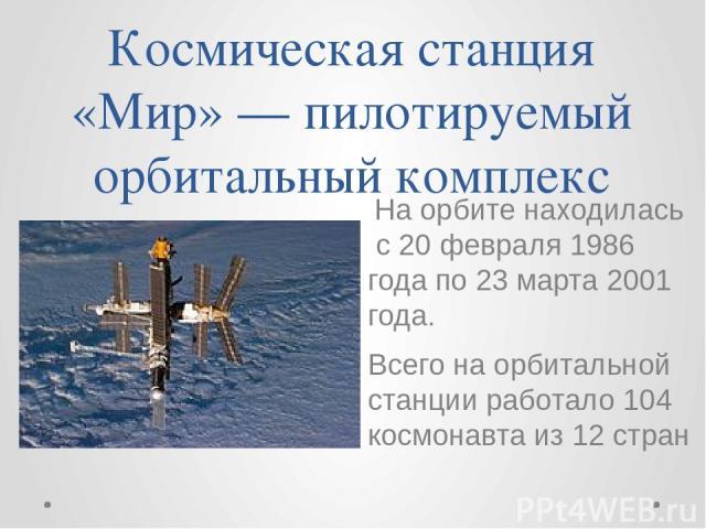 Космическая станция «Мир» — пилотируемый орбитальный комплекс На орбите находилась с 20 февраля 1986 года по 23 марта 2001 года. Всего на орбитальной станции работало 104 космонавта из 12 стран