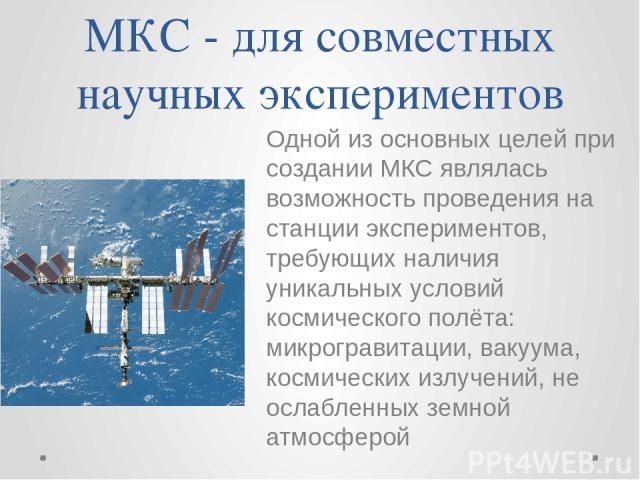 МКС - для совместных научных экспериментов Одной из основных целей при создании МКС являлась возможность проведения на станции экспериментов, требующих наличия уникальных условий космического полёта: микрогравитации, вакуума, космических излучений, …
