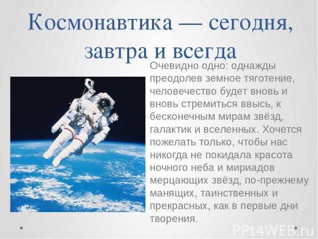 Космонавтика — сегодня, завтра и всегда Очевидно одно: однажды преодолев земное тяготение, человечество будет вновь и вновь стремиться ввысь, к бесконечным мирам звёзд, галактик и вселенных. Хочется пожелать только, чтобы нас никогда не покидала кра…