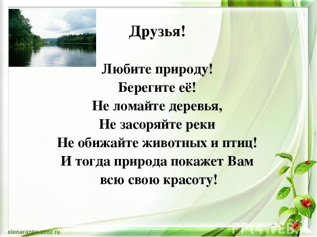 Друзья! Любите природу! Берегите её! Не ломайте деревья, Не засоряйте реки Не обижайте животных и птиц! И тогда природа покажет Вам всю свою красоту!